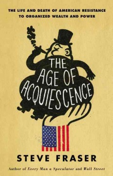 Age of Acquiescence : The Life and Death of American Resistance to Organized Wealth and Power