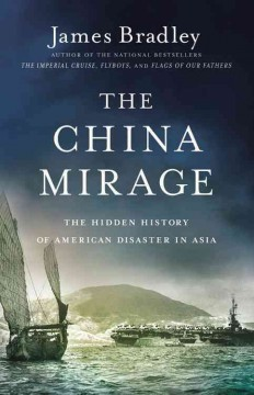 The China mirage : the hidden history of American disaster in Asia / James Bradley. - James Bradley.