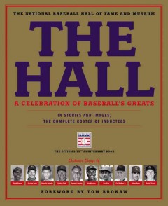 The Hall : a celebration of baseball's greats : in stories and images, the complete roster of inductees / exclusive essays by Hank Aaron, George Brett, Orlando Cepeda, Carlton Fisk, Tommy Lasorda, Joe Morgan, Jim Rice, Cal Ripken Jr., Nolan Ryan, and Robin Yount ; foreword by Tom Brokaw - exclusive essays by Hank Aaron, George Brett, Orlando Cepeda, Carlton Fisk, Tommy Lasorda, Joe Morgan, Jim Rice, Cal Ripken Jr., Nolan Ryan, and Robin Yount ; foreword by Tom Brokaw