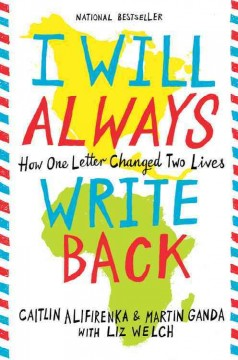 I will always write back : how one letter changed two lives / Caitlin Alifirenka & Martin Ganda with Liz Welch. - Caitlin Alifirenka & Martin Ganda with Liz Welch.