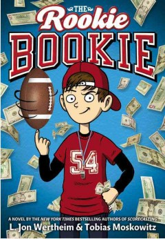 The rookie bookie : a novel - L. Jon Wertheim and Tobias Moskowitz ; [illustrator, Neil Swaab].
