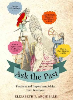 Ask the past : pertinent and impertinent advice from yesteryear / Elizabeth P. Archibald. - Elizabeth P. Archibald.