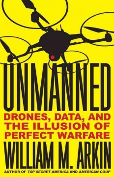 Unmanned : Drones, Data, and the Illusion of Perfect Warfare