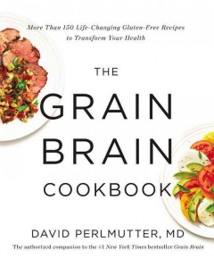 The grain brain cookbook : more than 150 life-changing gluten-free recipes to transform your health - David Perlmutter, MD.