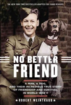 No better friend : a man, a dog, and their incredible true story of friendship and survival in World War II / Robert Weintraub. - Robert Weintraub.