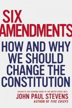 Six amendments : how and why we should change the Constitution - John Paul Stevens.