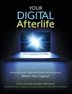 Your digital afterlife : when Facebook, Flickr and Twitter are your estate, what's your legacy? / [Evan Carroll and John Romano ; foreword by Omar L. Gallaga]. - [Evan Carroll and John Romano ; foreword by Omar L. Gallaga].