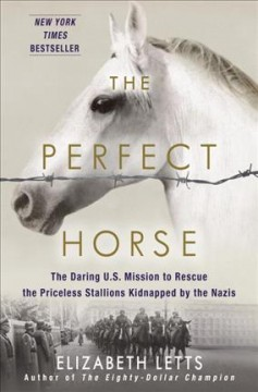 Perfect Horse : The Daring U.s. Mission to Rescue the Priceless Stallions Kidnapped by the Nazis
