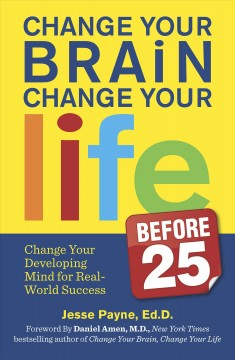 Change Your Brain, Change Your Life (Before 25) : Change Your Developing Mind for Real World Success