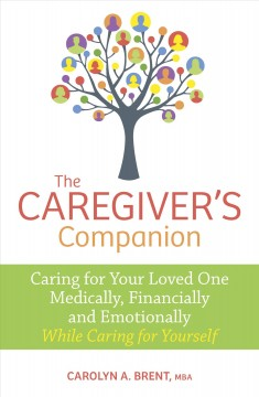 The caregiver's companion : caring for your loved one medically, financially and emotionally while caring for yourself / Carolyn A.  Brent, MBA. - Carolyn A.  Brent, MBA.