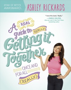 A real guide to really getting it together once and for all (really) /  by Ashley Rickards ; illustrations by Becky Murphy. - by Ashley Rickards ; illustrations by Becky Murphy.