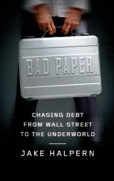 Bad paper : chasing debt from Wall Street to the underworld - Jake Halpern.
