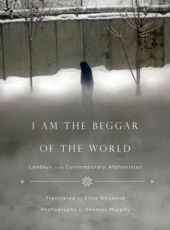 I am the beggar of the world : landays from contemporary Afghanistan - translated and presented by Eliza Griswold ; photographs by Seamus Murphy.