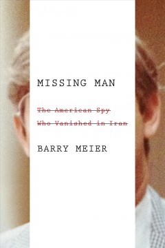 Missing man : the American spy who vanished in Iran / Barry Meier. - Barry Meier.