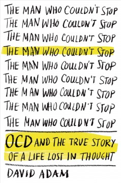The man who couldn't stop : OCD and the true story of a life lost in thought / David Adam. - David Adam.