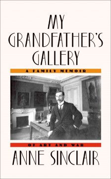 My grandfather's gallery : a family memoir of art and war - Anne Sinclair ; translated from the French by Shaun Whiteside.