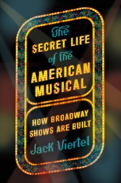 The secret life of the American musical : how Broadway shows are built / Jack Viertel.