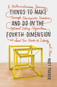 Things to Make and Do in the Fourth Dimension : A Mathematician's Journey Through Narcissistic Numbers, Optimal Dating Algorithms, at Least Two Kinds of Infinity, and More