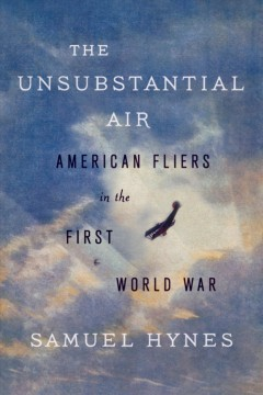 The unsubstantial air : American fliers in the First World War - Samuel Hynes.