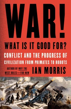 War! What is it good for? : conflict and the progress of civilization from primates to robots - Ian Morris.