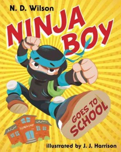Ninja boy goes to school - by N.D. Wilson ; illustrated by J.J. Harrison.