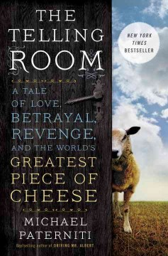 The telling room : a story of love, betrayal, revenge, and the world's greatest piece of cheese / Michael Paterniti. - Michael Paterniti.