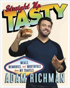 Straight up tasty : meals, memories, and mouthfuls from my travels / Adam Richman. - Adam Richman.