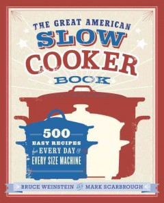 The great American slow cooker book : 500 easy recipes for every day and every size machine - Bruce Weinstein and Mark Scarbrough ; photographs by Eric Medsker.