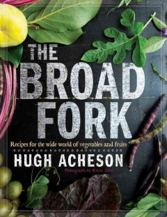 The broad fork : recipes for the wide world of vegetables and fruits / Hugh Acheson ; photographs by Rinne Allen. - Hugh Acheson ; photographs by Rinne Allen.