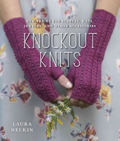 Knockout knits : new tricks for scarves, hats, jewelry, and other accessories - Laura Nelkin.