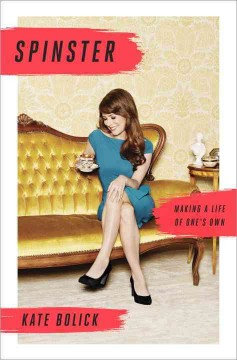 Spinster : making a life of one's own / Kate Bolick. - Kate Bolick.
