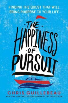The happiness of pursuit : finding the quest that will bring purpose to your life - Chris Guillebeau.
