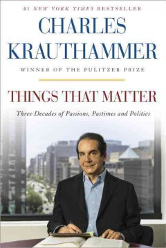 Things that matter : three decades of passions, pastimes, and politics - Charles Krauthammer.