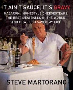 It ain't sauce, it's gravy : macaroni, homestyle cheesesteaks, the best meatballs in the world, and how food saved my life - Steve Martorano with Michael Rubino.