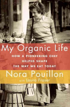 My organic life : how a pioneering chef helped shape the way we eat today / Nora Pouillon with Laura Fraser. - Nora Pouillon with Laura Fraser.