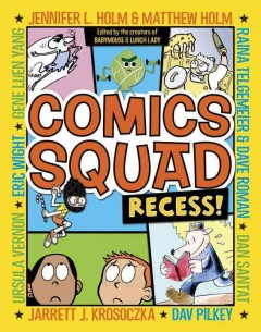 Comics Squad : recess! - edited by Jennifer L. Holm, Matthew Holm, and Jarrett J. Krosoczka ; comics by Jennifer L. Holm & Matthew Holm, Jarrett J. Krosoczka, Dav Pilkey, Dan Santat, Raina Telgemeier & Dave Roman, Ursula Vernon, Eric Wight, Gene Luen Yang.