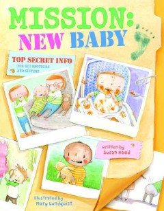 Mission: new baby : top secret info for big brothers & sisters / written by Susan Hood ; illustrated by Mary Lundquist. - written by Susan Hood ; illustrated by Mary Lundquist.