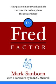 The Fred factor : how passion in your work and life can turn the ordinary into the extraordinary / Mark Sanborn. - Mark Sanborn.
