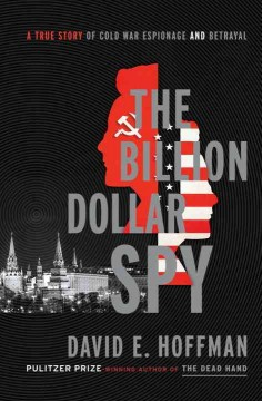 The billion dollar spy : a true story of Cold War espionage and betrayal / David E. Hoffman.