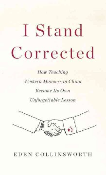 I Stand Corrected : How Teaching Western Manners in China Became Its Own Unforgettable Lesson