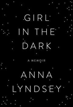 Girl in the dark : a memoir / Anna Lyndsey. - Anna Lyndsey.
