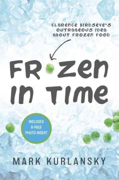 Frozen in time : Clarence Birdseye's outrageous idea about frozen food - Mark Kurlansky.