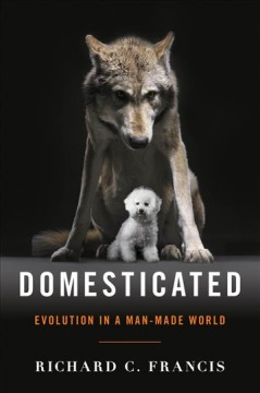 Domesticated : evolution in a man-made world / Richard C. Francis. - Richard C. Francis.