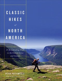 Classic hikes of North America : 25 breathtaking treks in the United States and Canada / Peter Potterfield. - Peter Potterfield.