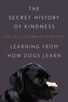 The secret history of kindness : learning from how dogs learn / Melissa Holbrook Pierson. - Melissa Holbrook Pierson.