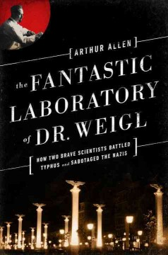 The fantastic laboratory of Dr. Weigl : how two brave scientists battled typhus and sabotaged the Nazis - Arthur Allen.