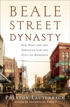 Beale Street dynasty : sex, song, and the struggle for the soul of Memphis / Preston Lauterbach. - Preston Lauterbach.