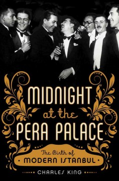 Midnight at the Pera Palace : the birth of modern Istanbul - Charles King.