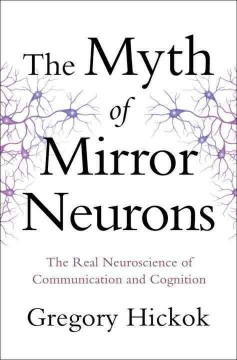 The myth of mirror neurons : the real neuroscience of communication and cognition - Gregory Hickok, PhD.