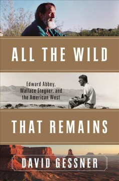 All the Wild That Remains : Edward Abbey, Wallace Stegner, and the American West